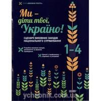 Ми - діти твої,  Україно! Сценарії заходів національного спрямування. 1-4 класи