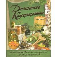 «Домашнее консервирование. Иллюстрированная коллекция лучших рецептов»