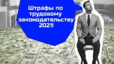 Штрафи за трудовим законодавством 2021!